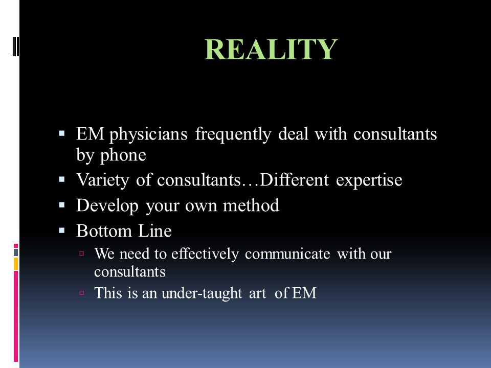 REALITY  EM physicians frequently deal with consultants by phone  Variety of consultants…Different expertise  Develop your own method  Bottom Line  We need to effectively communicate with our consultants  This is an under-taught art of EM