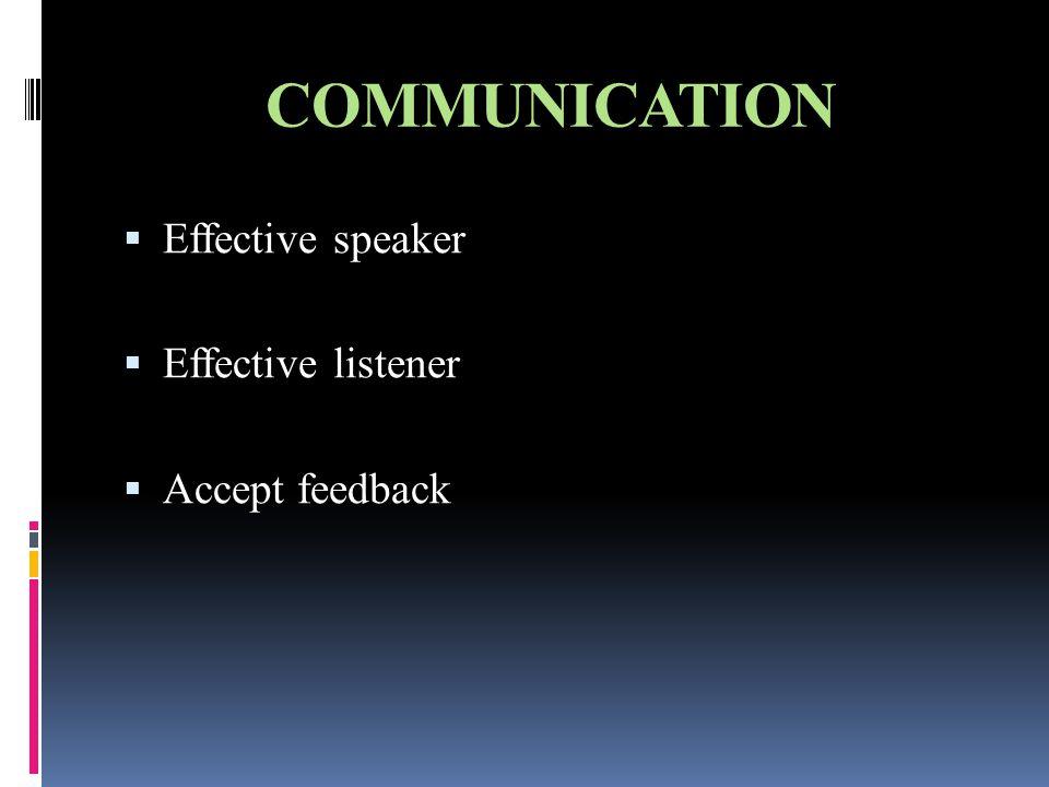 COMMUNICATION  Effective speaker  Effective listener  Accept feedback