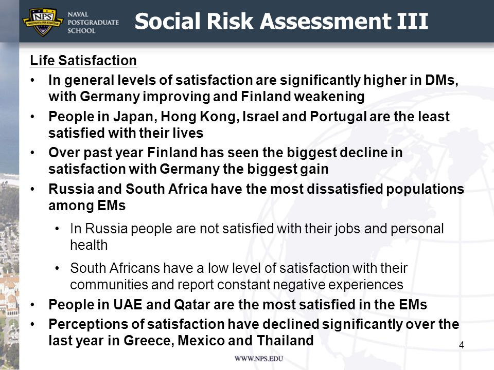 Social Risk Assessment III Life Satisfaction In general levels of satisfaction are significantly higher in DMs, with Germany improving and Finland weakening People in Japan, Hong Kong, Israel and Portugal are the least satisfied with their lives Over past year Finland has seen the biggest decline in satisfaction with Germany the biggest gain Russia and South Africa have the most dissatisfied populations among EMs In Russia people are not satisfied with their jobs and personal health South Africans have a low level of satisfaction with their communities and report constant negative experiences People in UAE and Qatar are the most satisfied in the EMs Perceptions of satisfaction have declined significantly over the last year in Greece, Mexico and Thailand 4