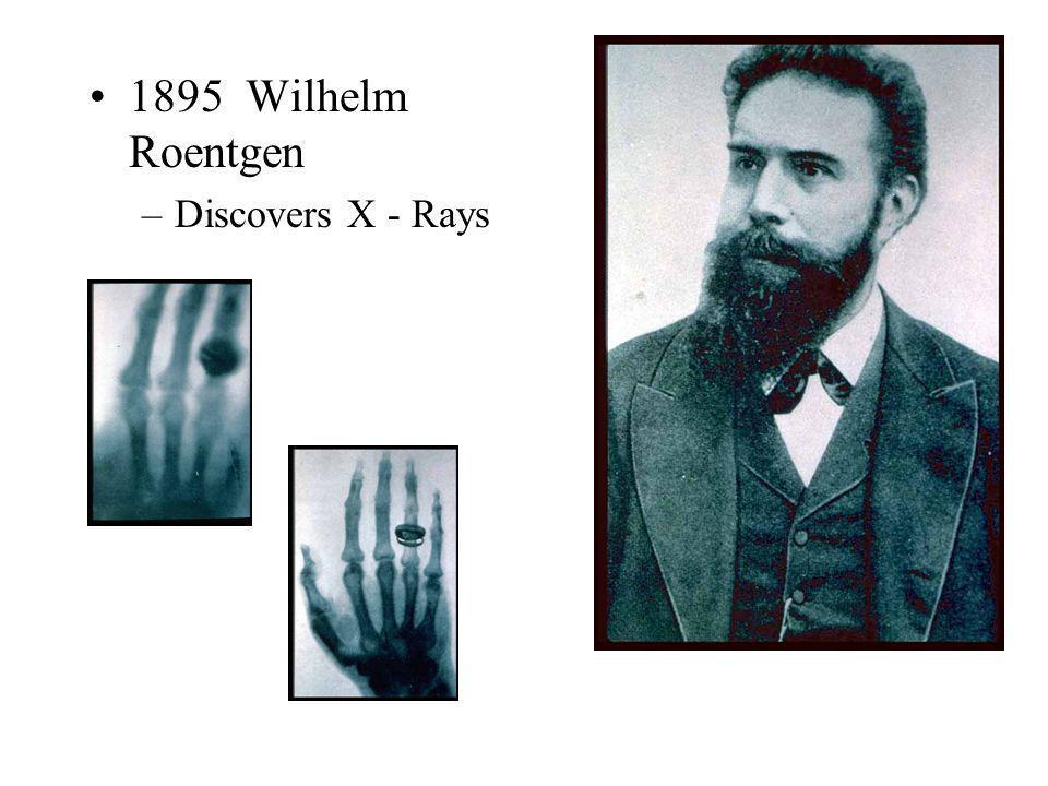 1895 Wilhelm Roentgen –Discovers X - Rays