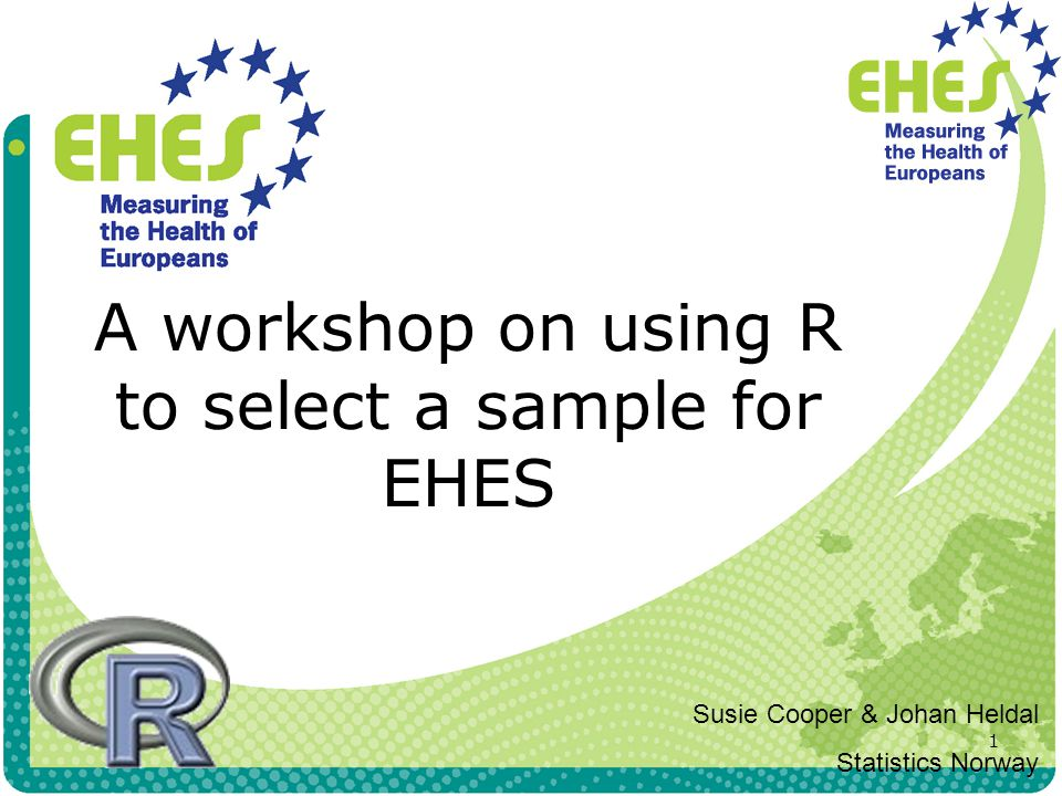 1 A workshop on using R to select a sample for EHES Susie Cooper & Johan Heldal Statistics Norway