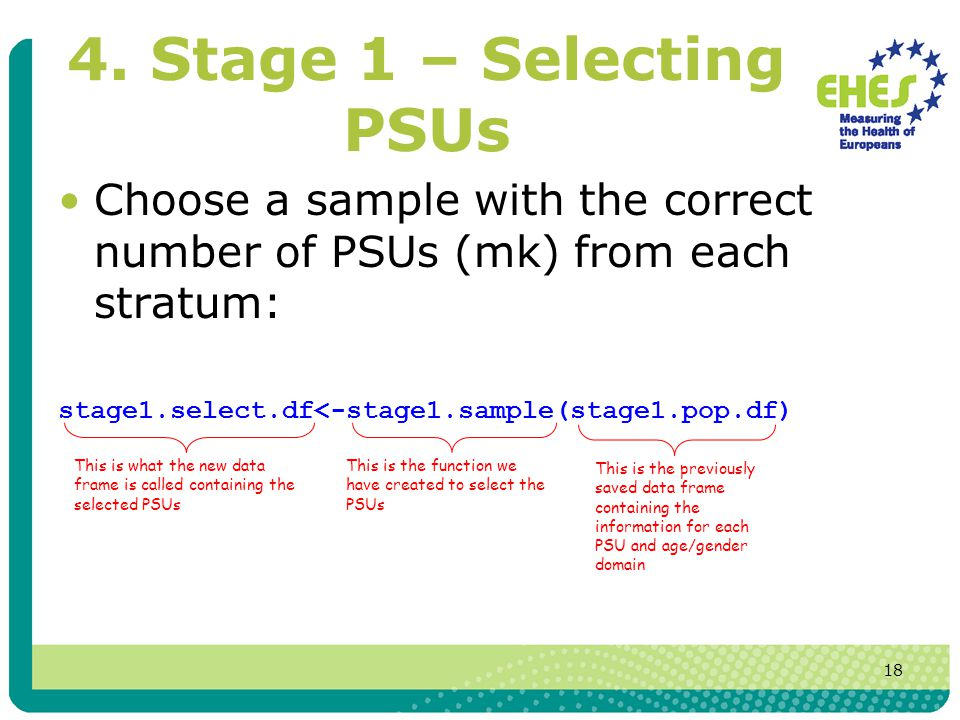 18 4. Stage 1 – Selecting PSUs Choose a sample with the correct number of PSUs (mk) from each stratum: stage1.select.df<-stage1.sample(stage1.pop.df)