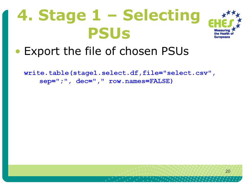 20 4. Stage 1 – Selecting PSUs Export the file of chosen PSUs write.table(stage1.select.df,file=