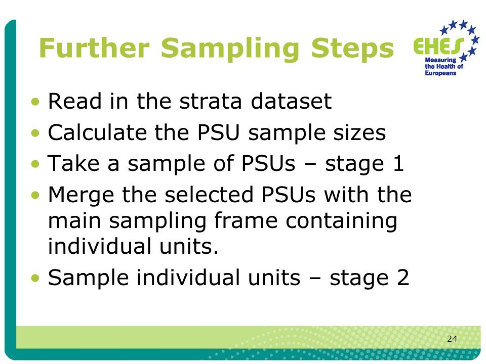 24 Further Sampling Steps Read in the strata dataset Calculate the PSU sample sizes Take a sample of PSUs – stage 1 Merge the selected PSUs with the main sampling frame containing individual units.