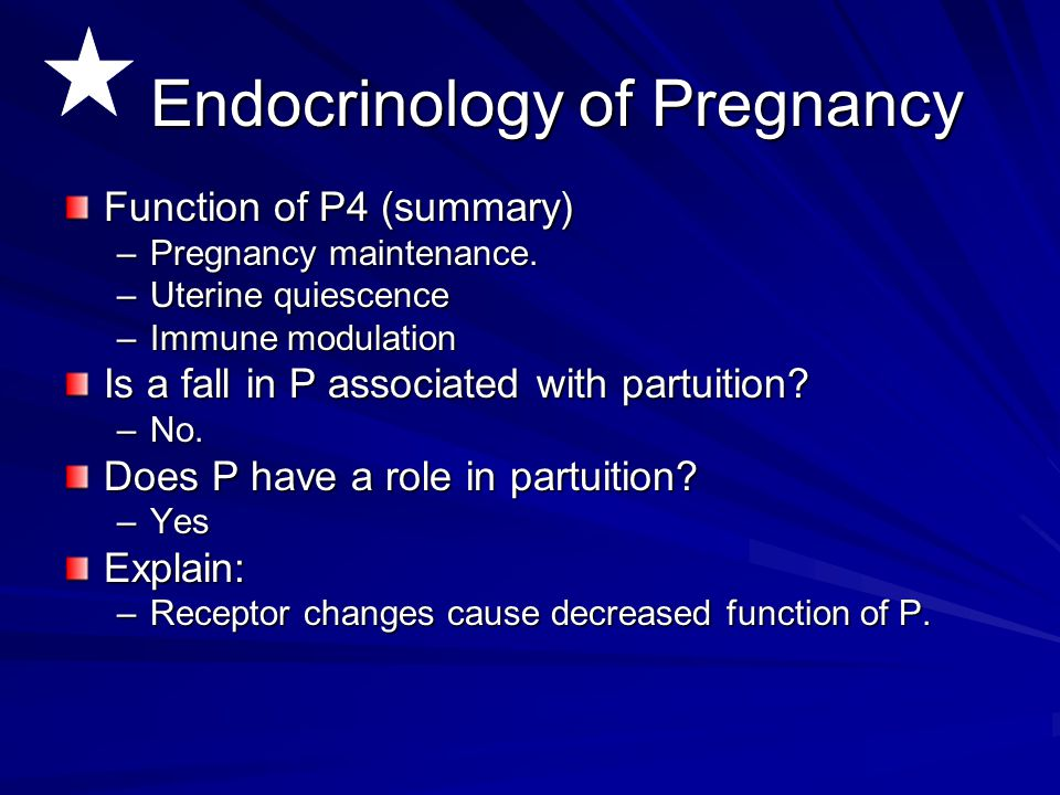Endocrinology of Pregnancy Function of P4 (summary) –Pregnancy maintenance. –Uterine quiescence –Immune modulation Is a fall in P associated with part