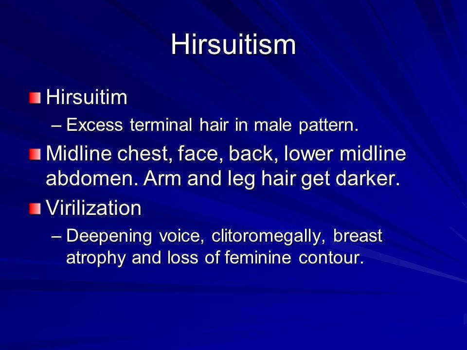 Hirsuitism Hirsuitim –Excess terminal hair in male pattern. Midline chest, face, back, lower midline abdomen. Arm and leg hair get darker. Virilizatio