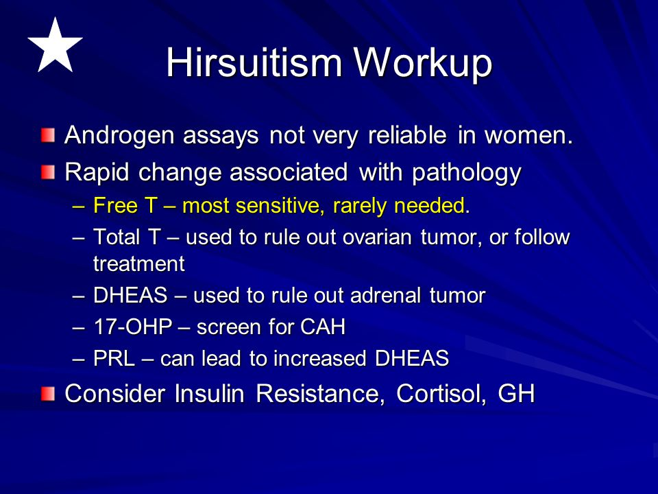 Hirsuitism Workup Androgen assays not very reliable in women. Rapid change associated with pathology –Free T – most sensitive, rarely needed. –Total T