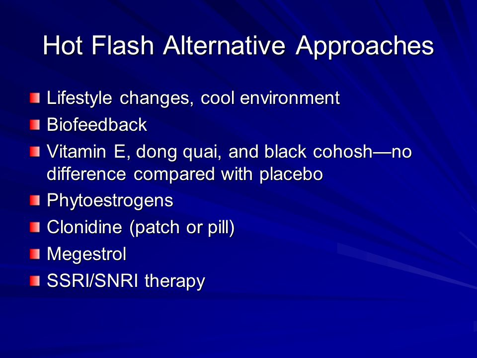 Hot Flash Alternative Approaches Lifestyle changes, cool environment Biofeedback Vitamin E, dong quai, and black cohosh—no difference compared with pl