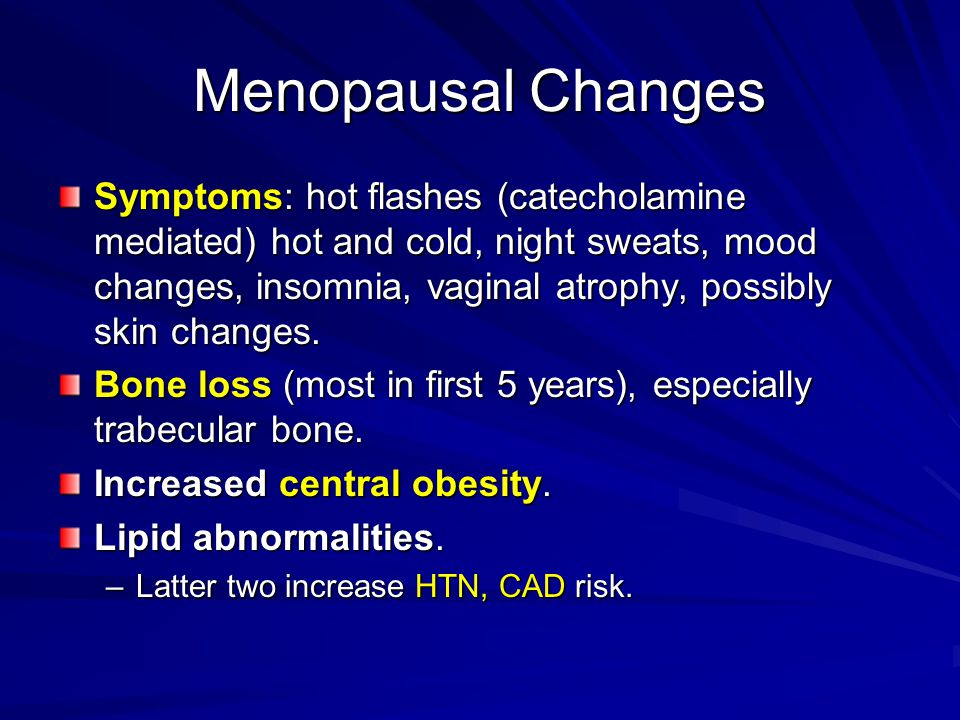 Menopausal Changes Symptoms: hot flashes (catecholamine mediated) hot and cold, night sweats, mood changes, insomnia, vaginal atrophy, possibly skin c