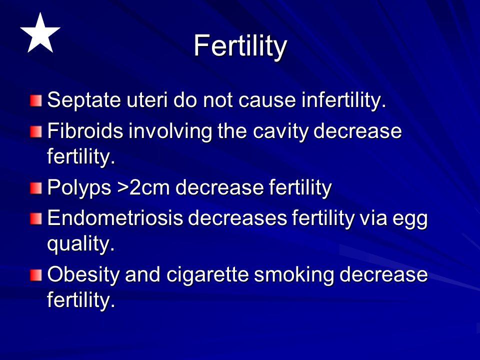 Fertility Septate uteri do not cause infertility. Fibroids involving the cavity decrease fertility. Polyps >2cm decrease fertility Endometriosis decre