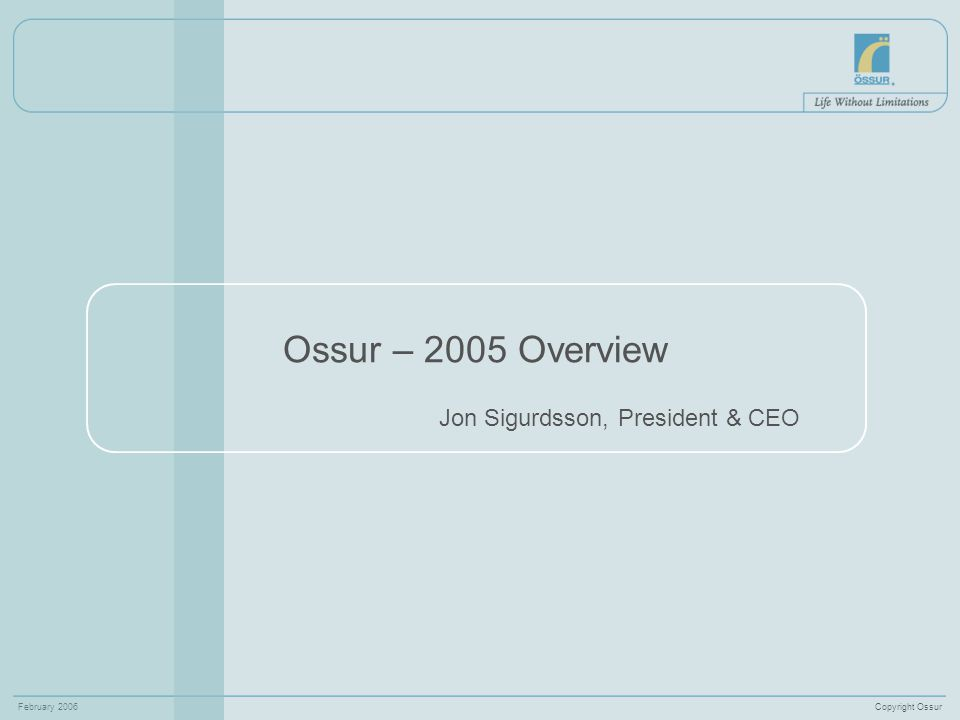 Copyright OssurFebruary 2006 2 Ossur Milestones 2005 Profitable year Financial goals achieved Bionic technology by Ossur – deserved attention Well placed acquisitions Comperhensive product lines Broader group of customers Ossur - becoming a leader in the Orthopaedic Industry