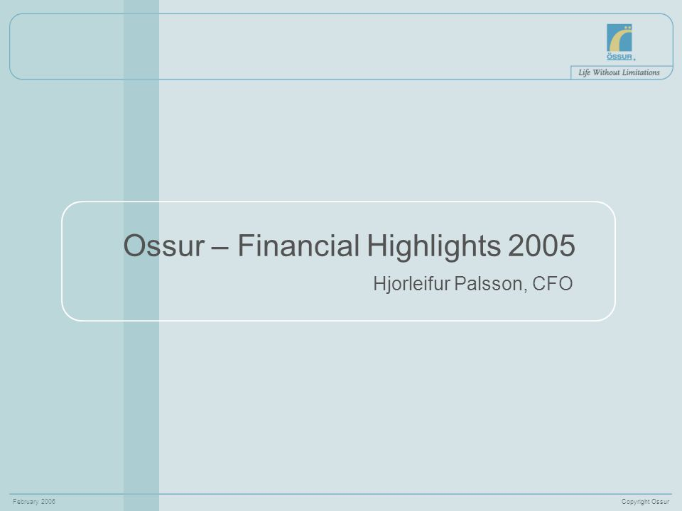 Copyright OssurFebruary 2006 Ossur – Financial Highlights 2005 Hjorleifur Palsson, CFO