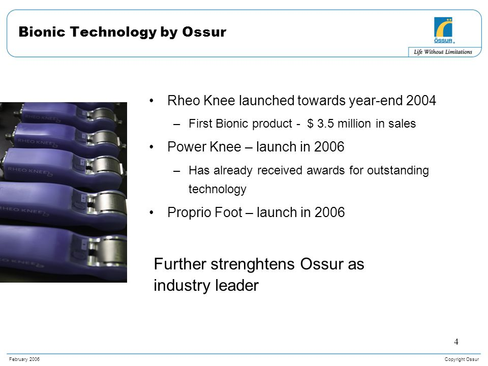 Copyright OssurFebruary 2006 4 Bionic Technology by Ossur Rheo Knee launched towards year-end 2004 –First Bionic product - $ 3.5 million in sales Power Knee – launch in 2006 –Has already received awards for outstanding technology Proprio Foot – launch in 2006 Further strenghtens Ossur as industry leader