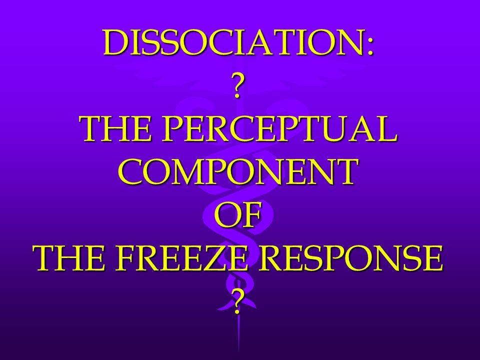 DISSOCIATION: ? THE PERCEPTUAL COMPONENT OF THE FREEZE RESPONSE ?