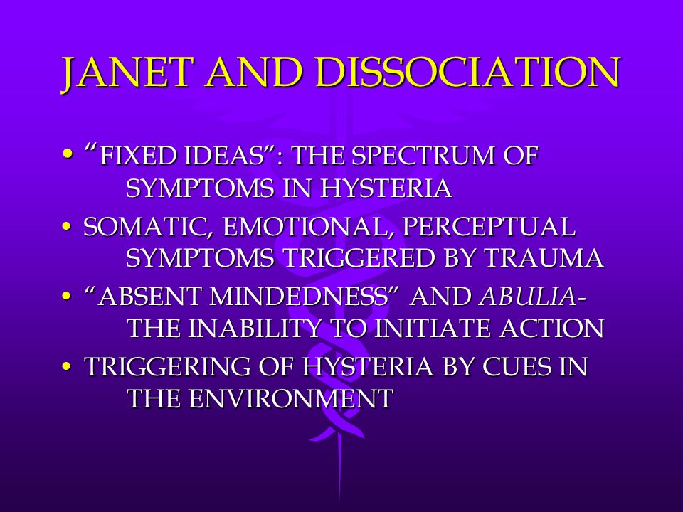 JANET AND DISSOCIATION FIXED IDEAS : THE SPECTRUM OF SYMPTOMS IN HYSTERIA FIXED IDEAS : THE SPECTRUM OF SYMPTOMS IN HYSTERIA SOMATIC, EMOTIONAL, PERCEPTUAL SYMPTOMS TRIGGERED BY TRAUMASOMATIC, EMOTIONAL, PERCEPTUAL SYMPTOMS TRIGGERED BY TRAUMA ABSENT MINDEDNESS AND ABULIA - THE INABILITY TO INITIATE ACTION ABSENT MINDEDNESS AND ABULIA - THE INABILITY TO INITIATE ACTION TRIGGERING OF HYSTERIA BY CUES IN THE ENVIRONMENTTRIGGERING OF HYSTERIA BY CUES IN THE ENVIRONMENT
