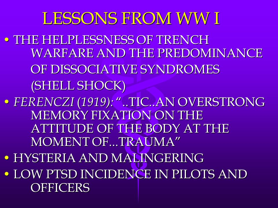 LESSONS FROM WW I THE HELPLESSNESS OF TRENCH WARFARE AND THE PREDOMINANCETHE HELPLESSNESS OF TRENCH WARFARE AND THE PREDOMINANCE OF DISSOCIATIVE SYNDROMES (SHELL SHOCK) FERENCZI ( 1919): ..TIC..AN OVERSTRONG MEMORY FIXATION ON THE ATTITUDE OF THE BODY AT THE MOMENT OF...TRAUMA FERENCZI ( 1919): ..TIC..AN OVERSTRONG MEMORY FIXATION ON THE ATTITUDE OF THE BODY AT THE MOMENT OF...TRAUMA HYSTERIA AND MALINGERINGHYSTERIA AND MALINGERING LOW PTSD INCIDENCE IN PILOTS AND OFFICERSLOW PTSD INCIDENCE IN PILOTS AND OFFICERS