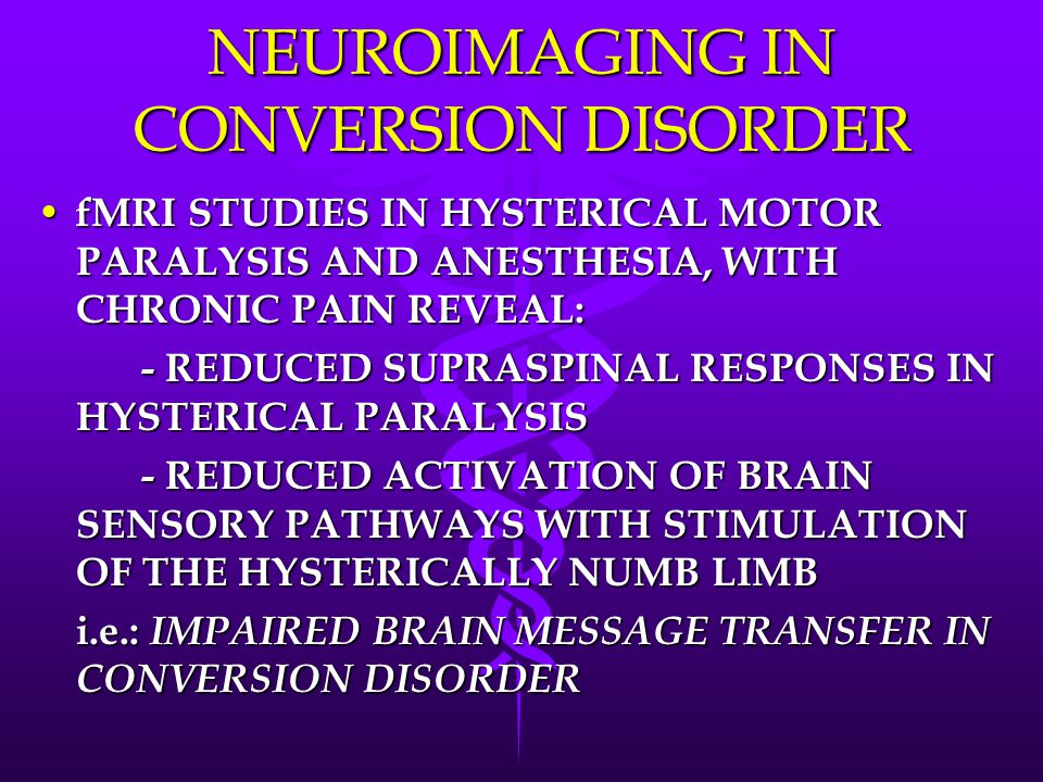 NEUROIMAGING IN CONVERSION DISORDER fMRI STUDIES IN HYSTERICAL MOTOR PARALYSIS AND ANESTHESIA, WITH CHRONIC PAIN REVEAL: fMRI STUDIES IN HYSTERICAL MOTOR PARALYSIS AND ANESTHESIA, WITH CHRONIC PAIN REVEAL: - REDUCED SUPRASPINAL RESPONSES IN HYSTERICAL PARALYSIS - REDUCED ACTIVATION OF BRAIN SENSORY PATHWAYS WITH STIMULATION OF THE HYSTERICALLY NUMB LIMB i.e.: IMPAIRED BRAIN MESSAGE TRANSFER IN CONVERSION DISORDER