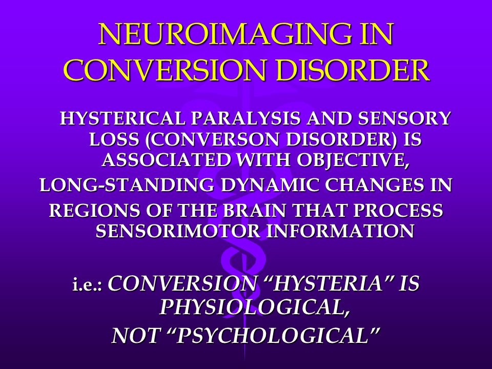 NEUROIMAGING IN CONVERSION DISORDER HYSTERICAL PARALYSIS AND SENSORY LOSS (CONVERSON DISORDER) IS ASSOCIATED WITH OBJECTIVE, LONG-STANDING DYNAMIC CHANGES IN REGIONS OF THE BRAIN THAT PROCESS SENSORIMOTOR INFORMATION i.e.: CONVERSION HYSTERIA IS PHYSIOLOGICAL, NOT PSYCHOLOGICAL