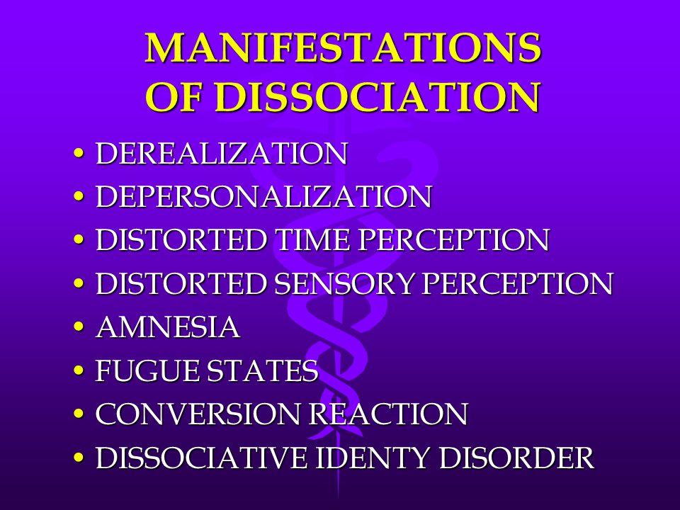 MANIFESTATIONS OF DISSOCIATION DEREALIZATIONDEREALIZATION DEPERSONALIZATIONDEPERSONALIZATION DISTORTED TIME PERCEPTIONDISTORTED TIME PERCEPTION DISTORTED SENSORY PERCEPTIONDISTORTED SENSORY PERCEPTION AMNESIAAMNESIA FUGUE STATESFUGUE STATES CONVERSION REACTIONCONVERSION REACTION DISSOCIATIVE IDENTY DISORDERDISSOCIATIVE IDENTY DISORDER