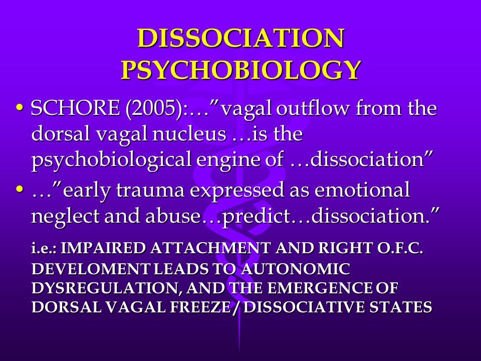 DISSOCIATION PSYCHOBIOLOGY SCHORE (2005):… vagal outflow from the dorsal vagal nucleus …is the psychobiological engine of …dissociation SCHORE (2005):… vagal outflow from the dorsal vagal nucleus …is the psychobiological engine of …dissociation … early trauma expressed as emotional neglect and abuse…predict…dissociation. … early trauma expressed as emotional neglect and abuse…predict…dissociation. i.e.: IMPAIRED ATTACHMENT AND RIGHT O.F.C.