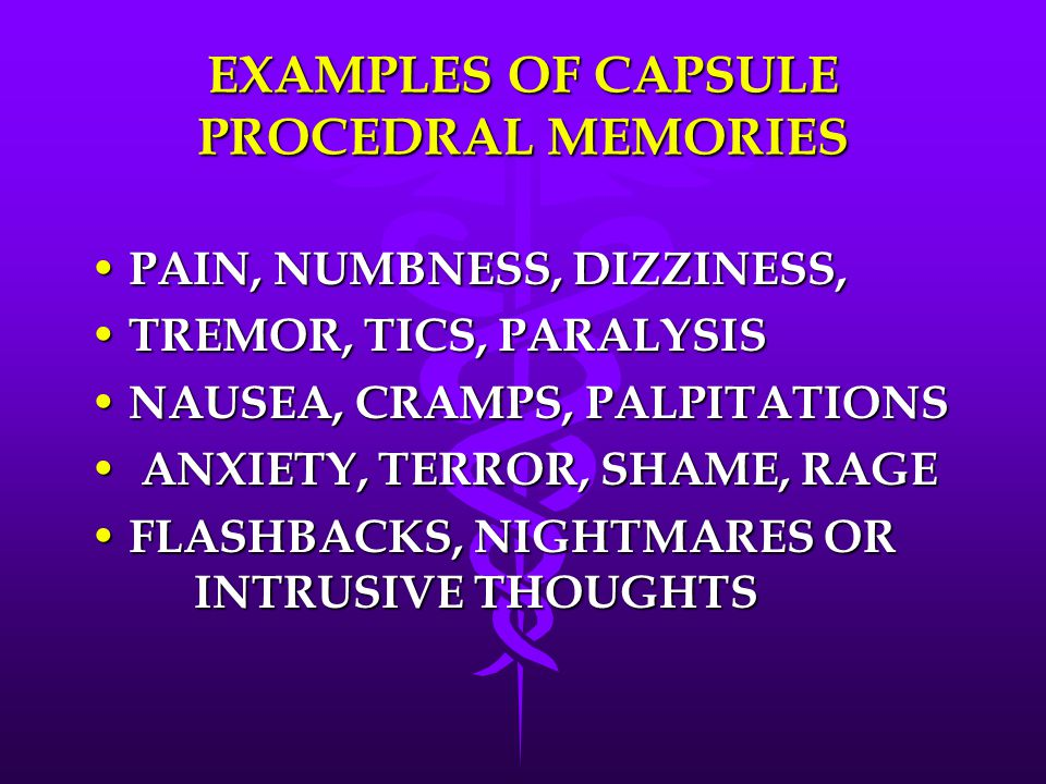 EXAMPLES OF CAPSULE PROCEDRAL MEMORIES PAIN, NUMBNESS, DIZZINESS, PAIN, NUMBNESS, DIZZINESS, TREMOR, TICS, PARALYSIS TREMOR, TICS, PARALYSIS NAUSEA, CRAMPS, PALPITATIONS NAUSEA, CRAMPS, PALPITATIONS ANXIETY, TERROR, SHAME, RAGE ANXIETY, TERROR, SHAME, RAGE FLASHBACKS, NIGHTMARES OR INTRUSIVE THOUGHTS FLASHBACKS, NIGHTMARES OR INTRUSIVE THOUGHTS