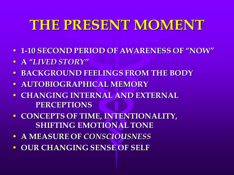 THE PRESENT MOMENT 1-10 SECOND PERIOD OF AWARENESS OF NOW 1-10 SECOND PERIOD OF AWARENESS OF NOW A LIVED STORY A LIVED STORY BACKGROUND FEELINGS FROM THE BODY BACKGROUND FEELINGS FROM THE BODY AUTOBIOGRAPHICAL MEMORY AUTOBIOGRAPHICAL MEMORY CHANGING INTERNAL AND EXTERNAL PERCEPTIONS CHANGING INTERNAL AND EXTERNAL PERCEPTIONS CONCEPTS OF TIME, INTENTIONALITY, SHIFTING EMOTIONAL TONE CONCEPTS OF TIME, INTENTIONALITY, SHIFTING EMOTIONAL TONE A MEASURE OF CONSCIOUSNESS A MEASURE OF CONSCIOUSNESS OUR CHANGING SENSE OF SELF OUR CHANGING SENSE OF SELF