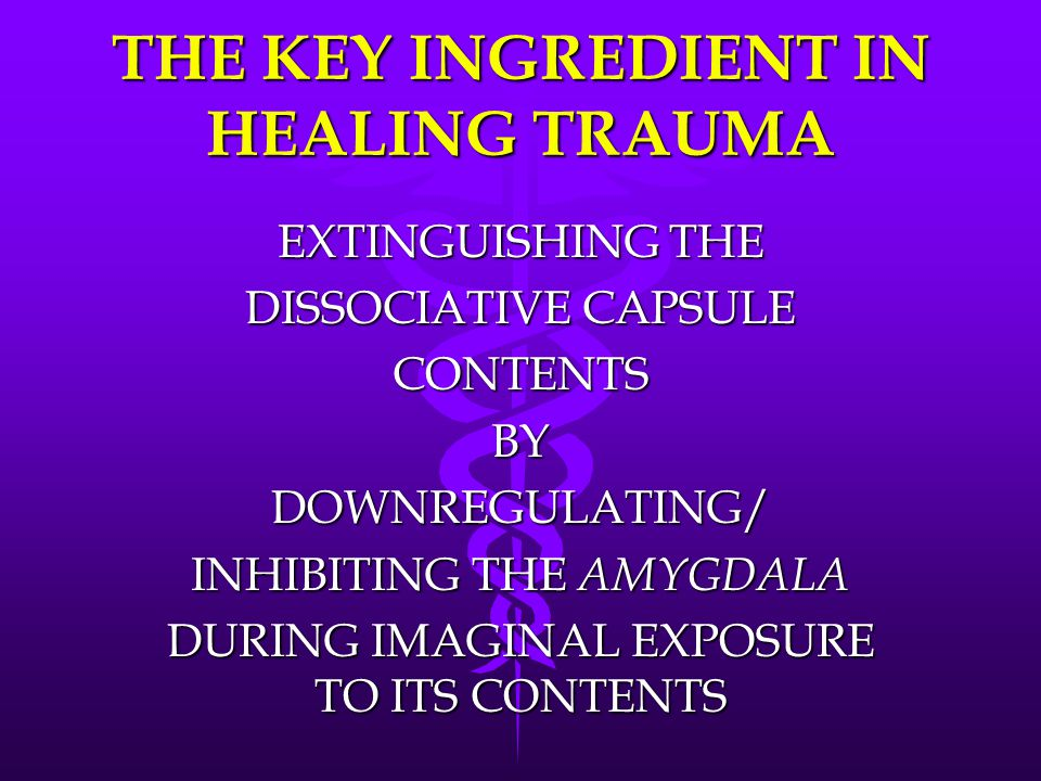 THE KEY INGREDIENT IN HEALING TRAUMA EXTINGUISHING THE DISSOCIATIVE CAPSULE CONTENTSBYDOWNREGULATING/ INHIBITING THE AMYGDALA DURING IMAGINAL EXPOSURE TO ITS CONTENTS