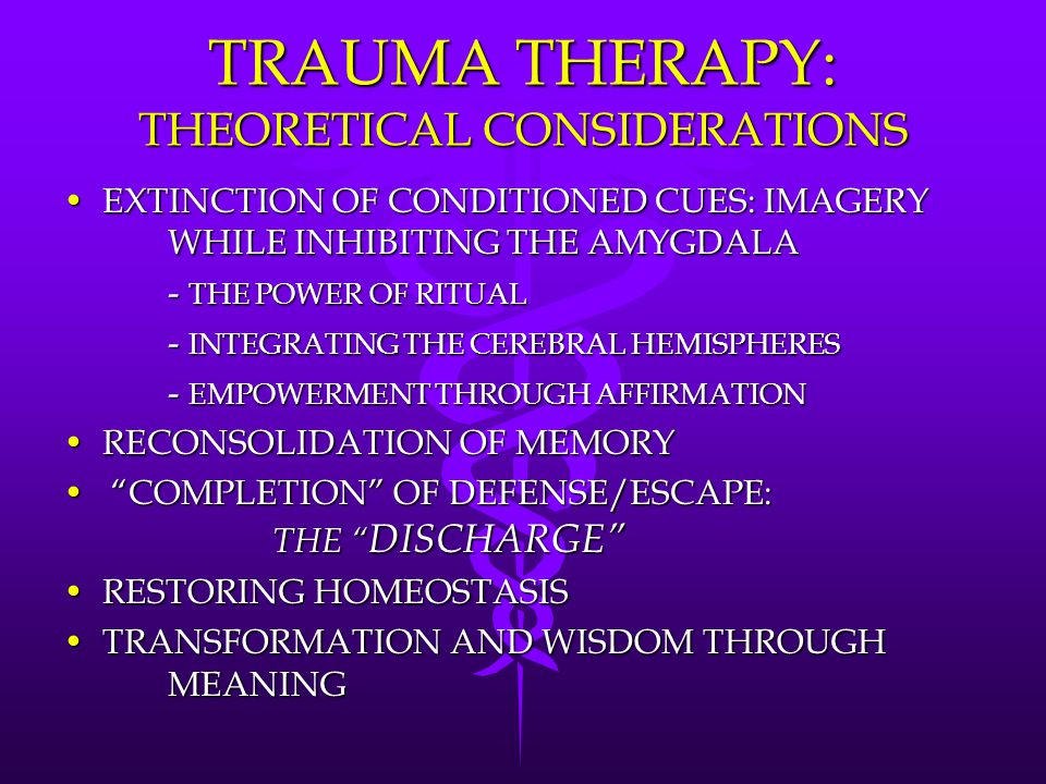 TRAUMA THERAPY: THEORETICAL CONSIDERATIONS EXTINCTION OF CONDITIONED CUES: IMAGERY WHILE INHIBITING THE AMYGDALAEXTINCTION OF CONDITIONED CUES: IMAGERY WHILE INHIBITING THE AMYGDALA - THE POWER OF RITUAL - INTEGRATING THE CEREBRAL HEMISPHERES - EMPOWERMENT THROUGH AFFIRMATION RECONSOLIDATION OF MEMORYRECONSOLIDATION OF MEMORY COMPLETION OF DEFENSE/ESCAPE: THE DISCHARGE COMPLETION OF DEFENSE/ESCAPE: THE DISCHARGE RESTORING HOMEOSTASISRESTORING HOMEOSTASIS TRANSFORMATION AND WISDOM THROUGH MEANINGTRANSFORMATION AND WISDOM THROUGH MEANING