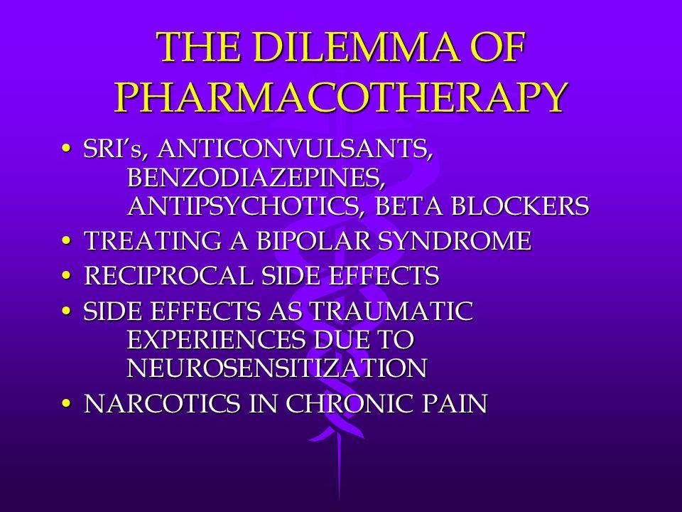 THE DILEMMA OF PHARMACOTHERAPY SRI's, ANTICONVULSANTS, BENZODIAZEPINES, ANTIPSYCHOTICS, BETA BLOCKERSSRI's, ANTICONVULSANTS, BENZODIAZEPINES, ANTIPSYCHOTICS, BETA BLOCKERS TREATING A BIPOLAR SYNDROMETREATING A BIPOLAR SYNDROME RECIPROCAL SIDE EFFECTSRECIPROCAL SIDE EFFECTS SIDE EFFECTS AS TRAUMATIC EXPERIENCES DUE TO NEUROSENSITIZATIONSIDE EFFECTS AS TRAUMATIC EXPERIENCES DUE TO NEUROSENSITIZATION NARCOTICS IN CHRONIC PAINNARCOTICS IN CHRONIC PAIN