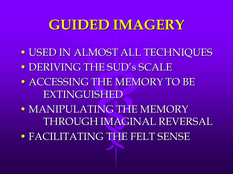 GUIDED IMAGERY USED IN ALMOST ALL TECHNIQUESUSED IN ALMOST ALL TECHNIQUES DERIVING THE SUD's SCALEDERIVING THE SUD's SCALE ACCESSING THE MEMORY TO BE EXTINGUISHEDACCESSING THE MEMORY TO BE EXTINGUISHED MANIPULATING THE MEMORY THROUGH IMAGINAL REVERSALMANIPULATING THE MEMORY THROUGH IMAGINAL REVERSAL FACILITATING THE FELT SENSEFACILITATING THE FELT SENSE