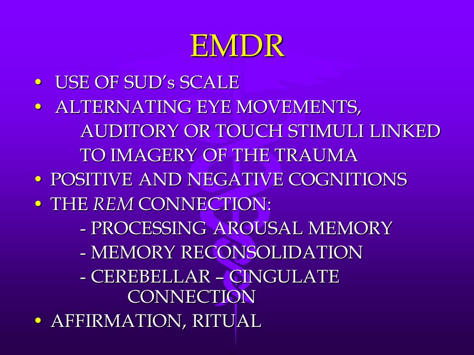 EMDR USE OF SUD's SCALE USE OF SUD's SCALE ALTERNATING EYE MOVEMENTS, ALTERNATING EYE MOVEMENTS, AUDITORY OR TOUCH STIMULI LINKED TO IMAGERY OF THE TRAUMA POSITIVE AND NEGATIVE COGNITIONSPOSITIVE AND NEGATIVE COGNITIONS THE REM CONNECTION:THE REM CONNECTION: - PROCESSING AROUSAL MEMORY - MEMORY RECONSOLIDATION - CEREBELLAR – CINGULATE CONNECTION AFFIRMATION, RITUALAFFIRMATION, RITUAL