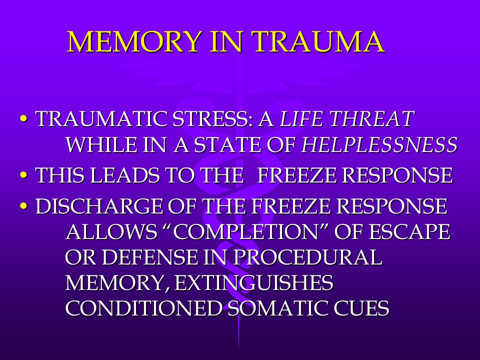 MEMORY IN TRAUMA TRAUMATIC STRESS: A LIFE THREAT WHILE IN A STATE OF HELPLESSNESSTRAUMATIC STRESS: A LIFE THREAT WHILE IN A STATE OF HELPLESSNESS THIS LEADS TO THE FREEZE RESPONSETHIS LEADS TO THE FREEZE RESPONSE DISCHARGE OF THE FREEZE RESPONSE ALLOWS COMPLETION OF ESCAPE OR DEFENSE IN PROCEDURAL MEMORY, EXTINGUISHES CONDITIONED SOMATIC CUESDISCHARGE OF THE FREEZE RESPONSE ALLOWS COMPLETION OF ESCAPE OR DEFENSE IN PROCEDURAL MEMORY, EXTINGUISHES CONDITIONED SOMATIC CUES