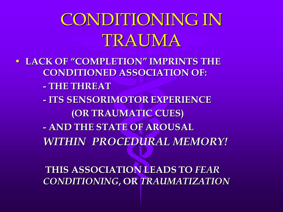 CONDITIONING IN TRAUMA LACK OF COMPLETION IMPRINTS THE CONDITIONED ASSOCIATION OF: LACK OF COMPLETION IMPRINTS THE CONDITIONED ASSOCIATION OF: - THE THREAT - ITS SENSORIMOTOR EXPERIENCE (OR TRAUMATIC CUES) - AND THE STATE OF AROUSAL WITHIN PROCEDURAL MEMORY.