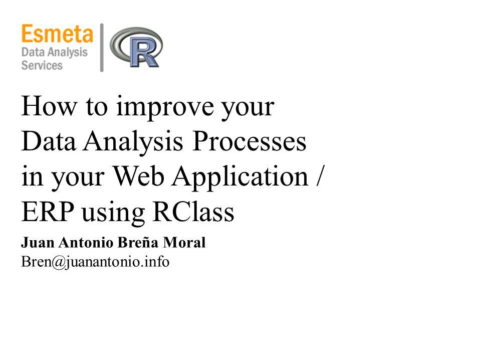 How to improve your Data Analysis Processes in your Web Application / ERP using RClass Juan Antonio Breña Moral Bren@juanantonio.info