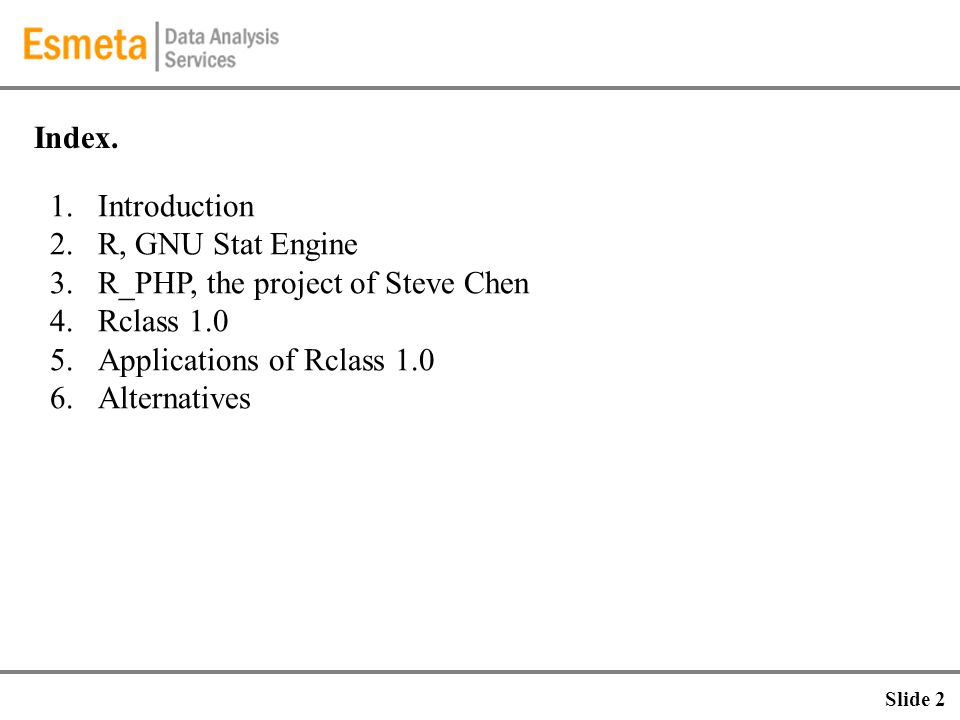 Index. 1.Introduction 2.R, GNU Stat Engine 3.R_PHP, the project of Steve Chen 4.Rclass 1.0 5.Applications of Rclass 1.0 6.Alternatives Slide 2