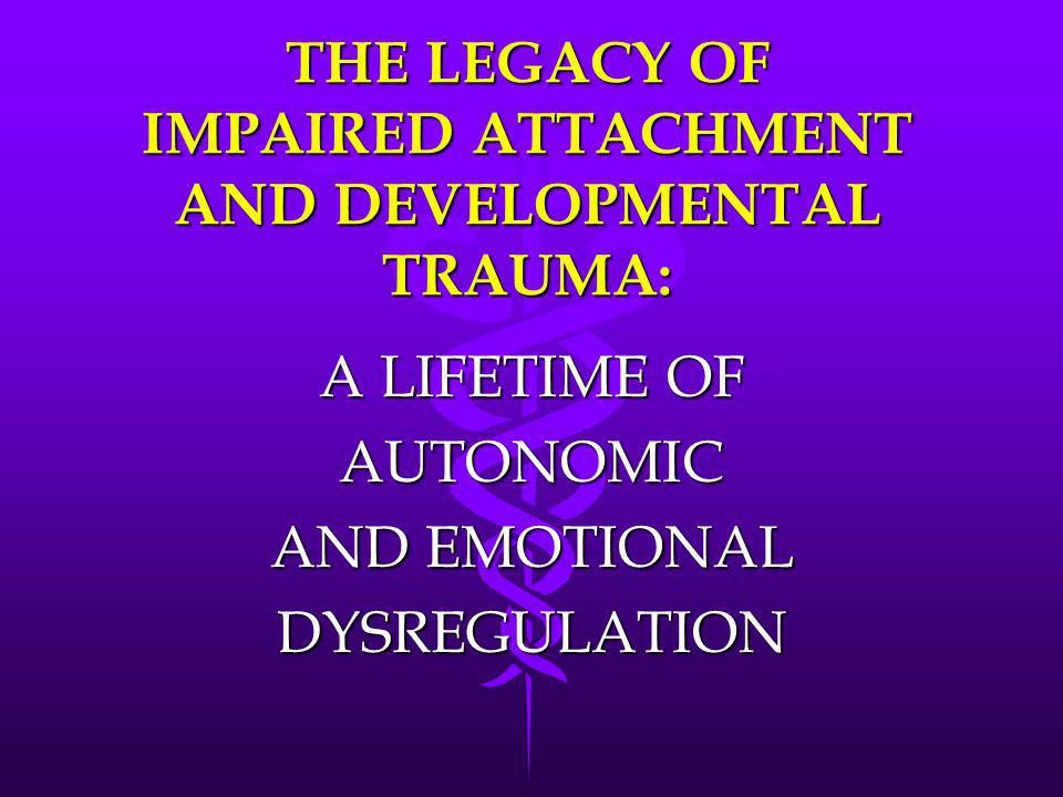 THE LEGACY OF IMPAIRED ATTACHMENT AND DEVELOPMENTAL TRAUMA: A LIFETIME OF AUTONOMIC AND EMOTIONAL DYSREGULATION