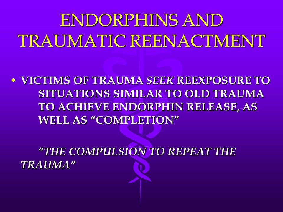 """ENDORPHINS AND TRAUMATIC REENACTMENT VICTIMS OF TRAUMA SEEK REEXPOSURE TO SITUATIONS SIMILAR TO OLD TRAUMA TO ACHIEVE ENDORPHIN RELEASE, AS WELL AS """"C"""