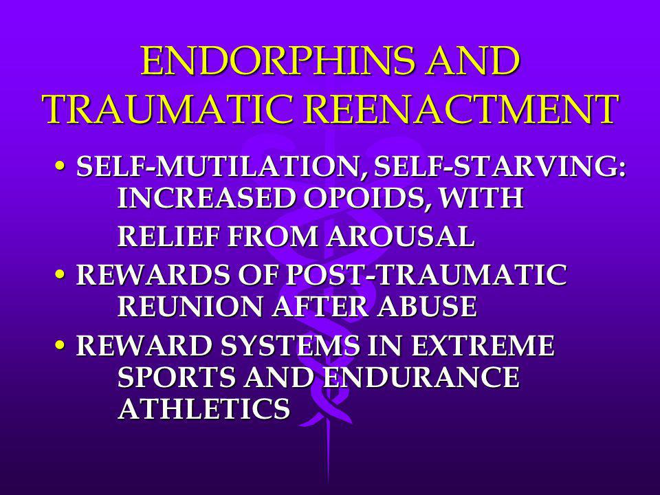 ENDORPHINS AND TRAUMATIC REENACTMENT SELF-MUTILATION, SELF-STARVING: INCREASED OPOIDS, WITH SELF-MUTILATION, SELF-STARVING: INCREASED OPOIDS, WITH REL
