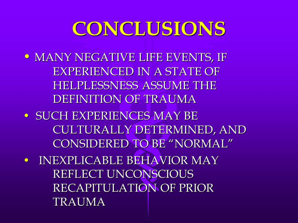 CONCLUSIONS MANY NEGATIVE LIFE EVENTS, IF EXPERIENCED IN A STATE OF HELPLESSNESS ASSUME THE DEFINITION OF TRAUMA MANY NEGATIVE LIFE EVENTS, IF EXPERIE