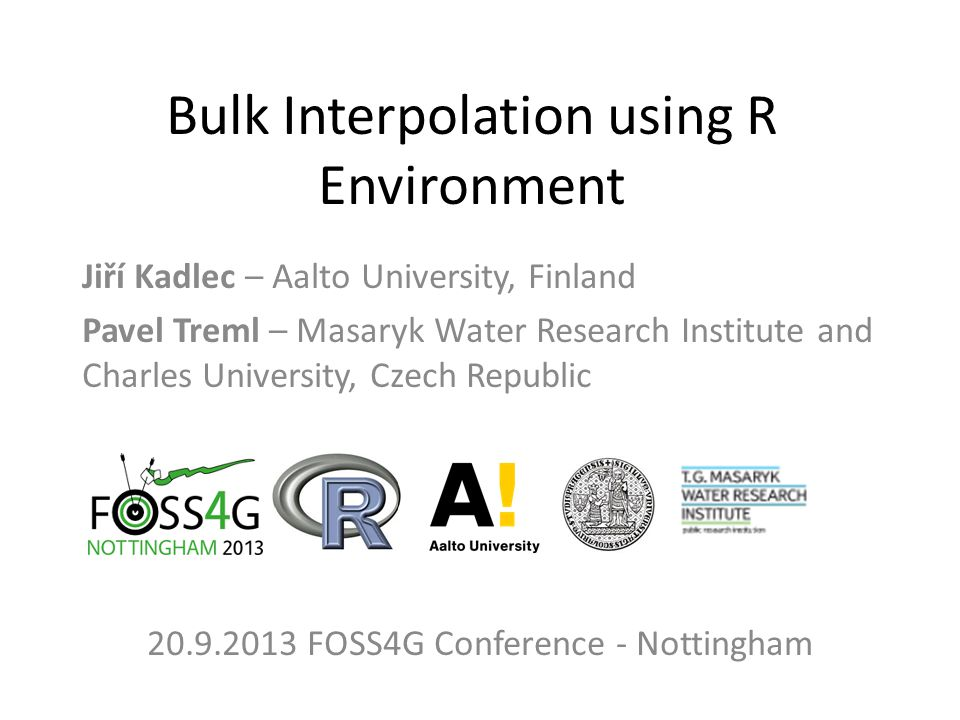 Bulk Interpolation using R Environment Jiří Kadlec – Aalto University, Finland Pavel Treml – Masaryk Water Research Institute and Charles University, Czech Republic 20.9.2013 FOSS4G Conference - Nottingham