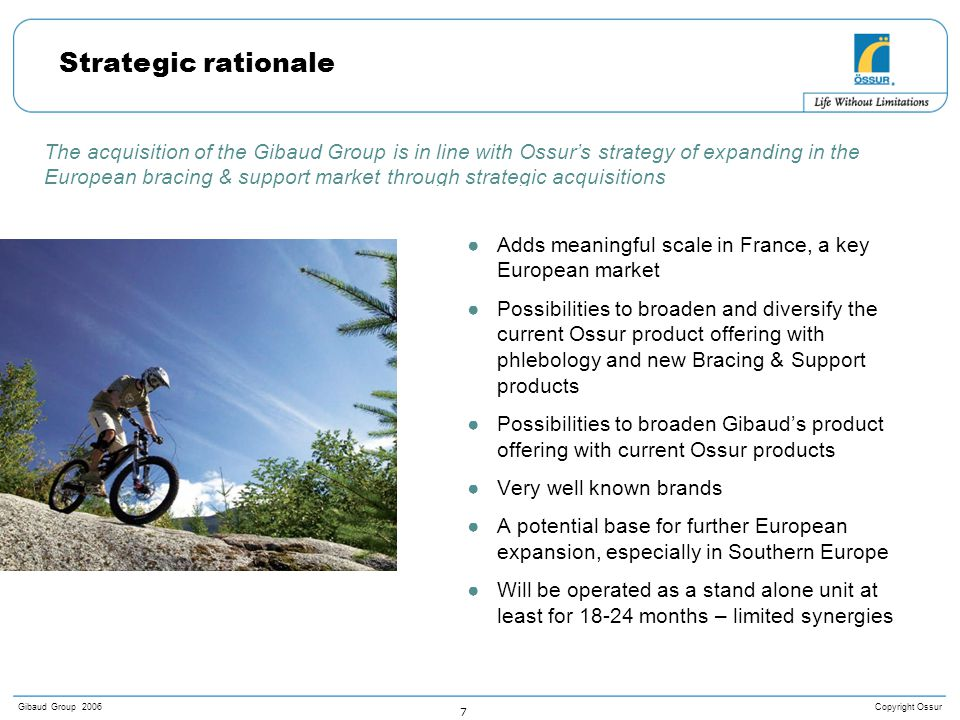 Copyright OssurGibaud Group 2006 7 The acquisition of the Gibaud Group is in line with Ossur's strategy of expanding in the European bracing & support market through strategic acquisitions Strategic rationale ●Adds meaningful scale in France, a key European market ●Possibilities to broaden and diversify the current Ossur product offering with phlebology and new Bracing & Support products ●Possibilities to broaden Gibaud's product offering with current Ossur products ●Very well known brands ●A potential base for further European expansion, especially in Southern Europe ●Will be operated as a stand alone unit at least for 18-24 months – limited synergies