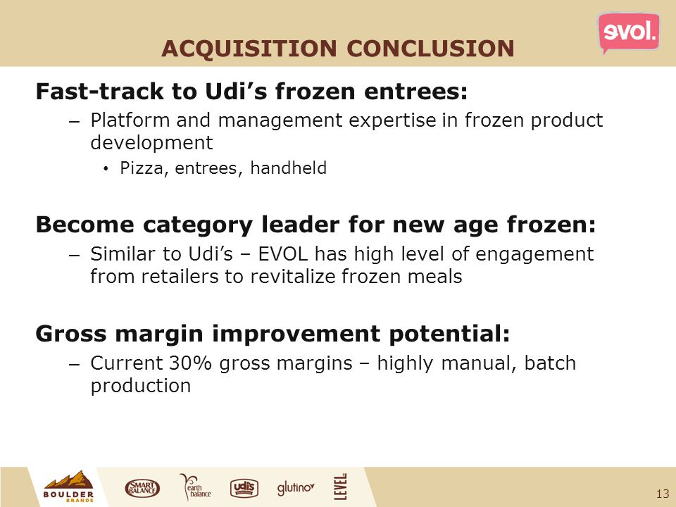 ACQUISITION CONCLUSION Fast-track to Udi's frozen entrees: – Platform and management expertise in frozen product development Pizza, entrees, handheld Become category leader for new age frozen: – Similar to Udi's – EVOL has high level of engagement from retailers to revitalize frozen meals Gross margin improvement potential: – Current 30% gross margins – highly manual, batch production 13