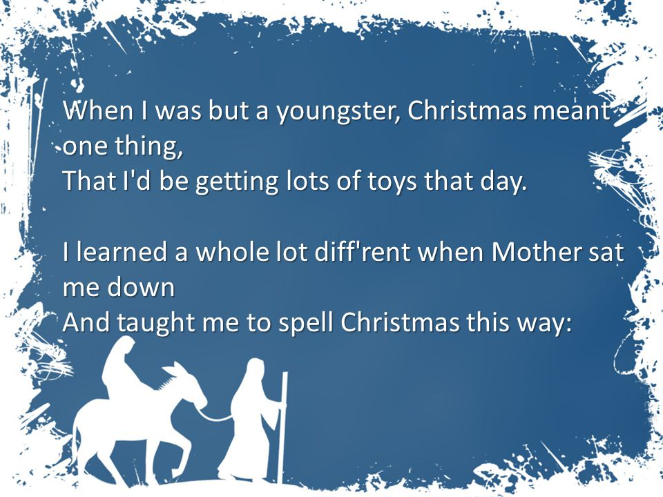 When I was but a youngster, Christmas meant one thing, That I'd be getting lots of toys that day. I learned a whole lot diff'rent when Mother sat me d