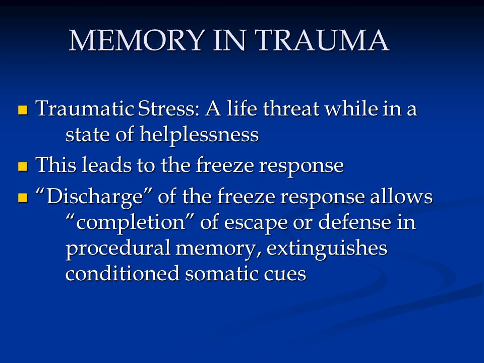 MEMORY IN TRAUMA Traumatic Stress: A life threat while in a state of helplessness Traumatic Stress: A life threat while in a state of helplessness Thi
