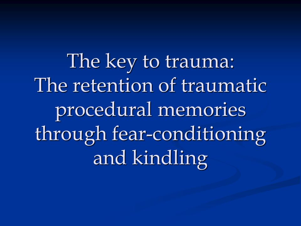 The key to trauma: The retention of traumatic procedural memories through fear-conditioning and kindling