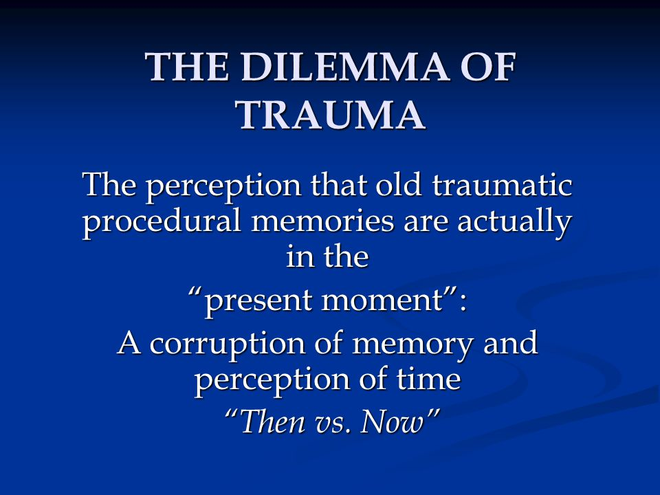 "THE DILEMMA OF TRAUMA The perception that old traumatic procedural memories are actually in the ""present moment"": A corruption of memory and perceptio"