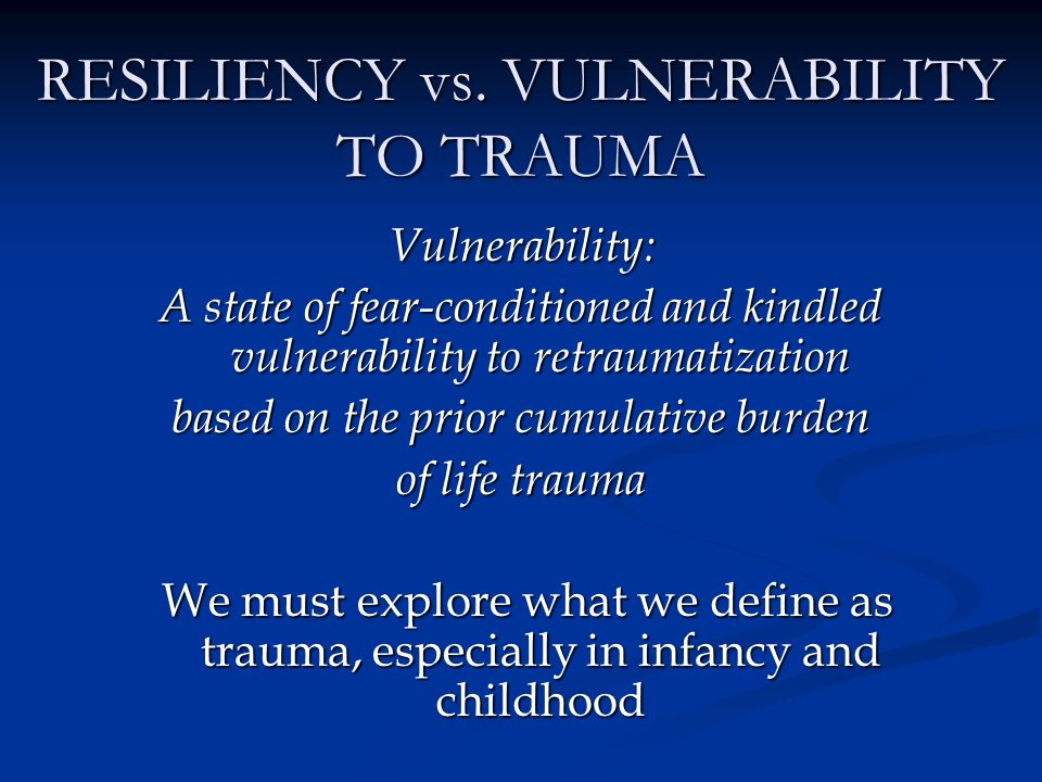 RESILIENCY vs. VULNERABILITY TO TRAUMA Vulnerability: A state of fear-conditioned and kindled vulnerability to retraumatization based on the prior cum