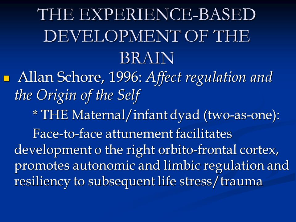 THE EXPERIENCE-BASED DEVELOPMENT OF THE BRAIN Allan Schore, 1996: Affect regulation and the Origin of the Self Allan Schore, 1996: Affect regulation a