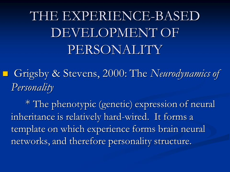THE EXPERIENCE-BASED DEVELOPMENT OF PERSONALITY Grigsby & Stevens, 2000: The Neurodynamics of Personality Grigsby & Stevens, 2000: The Neurodynamics o