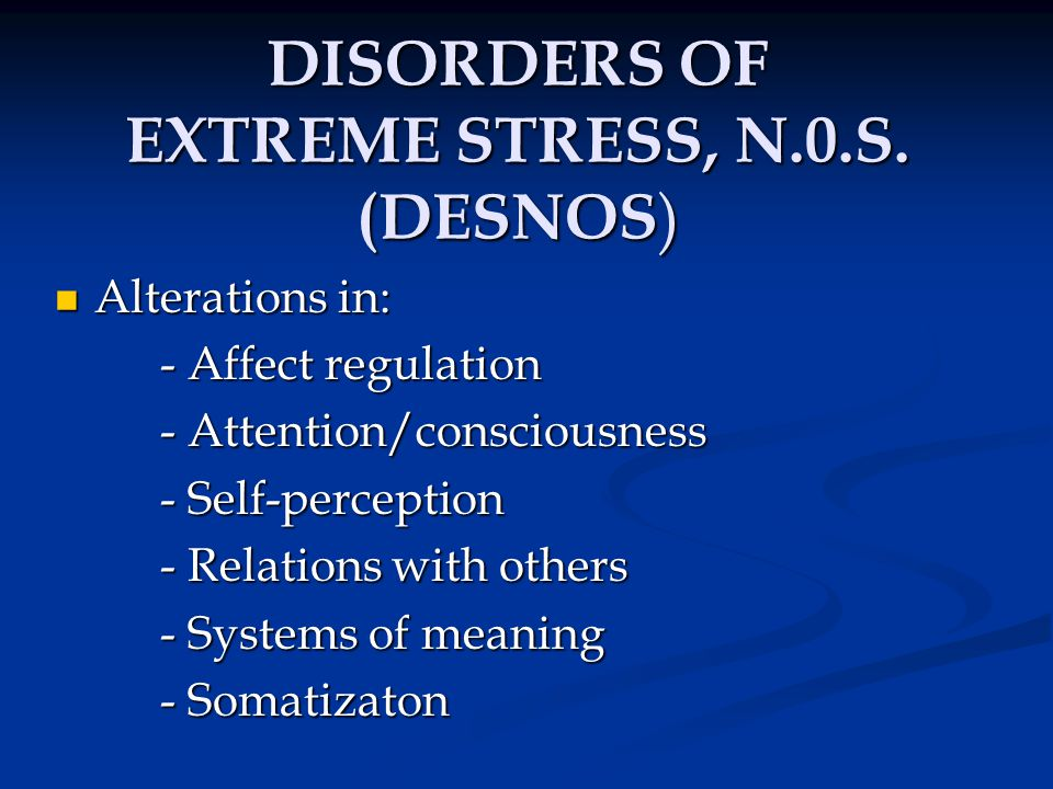 DISORDERS OF EXTREME STRESS, N.0.S. (DESNOS ) Alterations in: Alterations in: - Affect regulation - Attention/consciousness - Self-perception - Relati